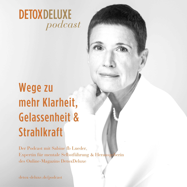 DetoxDeluxe - Wege zu mehr Klarheit, Gelassenheit & Strahlkraft. Der Podcast mit Sabine fb Lueder, Expertin für mentale Selbstführung & Herausgeberin des Online-Magazins DetoxDeluxe